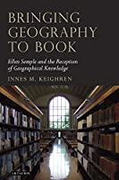 Bringing Geography to Book: Ellen Semple and the Reception of Geographical Knowledge (Tauris Historical Geography Series) by Innes M. Keighren(2010-09-15)