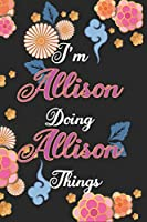I'm Allison Doing Allison Things Notebook Birthday Gift: Personalized Name Journal Writing Notebook For Girls and Women, 100 Pages, 6x9, Soft Cover, Matte Finish