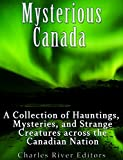 Mysterious Canada: A Collection of Hauntings, Mysteries, and Strange Creatures Across the Canadian Nation (English Edition)