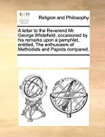 A Letter to the Reverend Mr. George Whitefield, Occasioned by His Remarks Upon a Pamphlet, Entitled, the Enthusiasm of Methodists and Papists Compared.