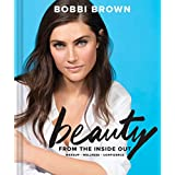 Bobbi Brown Beauty from the Inside Out: Makeup * Wellness * Confidence (Modern Beauty Books, Makeup Books for Girls, Makeup T