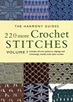 220 More Crochet Stitches: Includes All-Over Patterns, Edgings and Trimmings, Motifs, Irish Style Crochet (The Harmony Guides, V. 7)