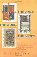 The Voice, the Word, the Books: The Sacred Scripture of the Jews, Christians, and Muslims. F.E. Peters