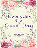 Everyday is a Good Day Wellness Journal: Weekly & Dialy Wellness Journal Habits Training Planner Motivation Anger Work Life Balance Control Stress Management Gratitude Meal Activity Tracker Exercise Log Diary
