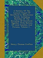 A History Of The Ancient Chapel Of Stretford In Manchester Parish: Including Sketches Of The Township Of Stretford. Together With Notices Of Local Families And Persons, Volume 2...