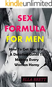 SEX FORMULA FOR MEN: How To Get Her Wet: A Detailed Guide To Making Every Woman Horny (English Edition)