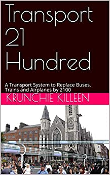 [Killeen, Krunchie]のTransport 21 Hundred: A Transport System to Replace Buses, Trains and Airplanes by 2100 (English Edition)