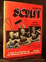 Anyone Can Sculpt: A Book of Established and New Methods and Techniques for Amateurs and Students