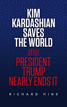 Kim Kardashian Saves The World (After President Trump Nearly Ends It) by [Hine, Richard]