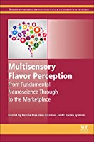 Multisensory Flavor Perception: From Fundamental Neuroscience Through to the Marketplace (Woodhead Publishing Series in Food Science, Technology and Nutrition)