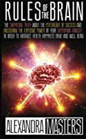 Rules of the Brain: The Surprising Truth about the Psychology of Success and Unleashing the Explosive Power of Your Super Brain Mindset in Order to Maximize Health, Happiness, Drive, and Well-Being