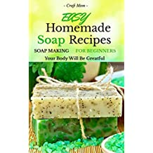 Easy Homemade Soap Recipes - (FREE BONUS BOOK INCLUDED): Soap Making For Beginners Your Body Will Be Grateful (hand soap,how to make soap and homemade soap 1)