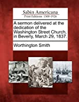 A Sermon Delivered at the Dedication of the Washington Street Church, in Beverly, March 29, 1837.