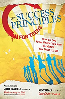 The Success Principles for Teens: How to Get From Where You Are to Where You Want to Be by [Canfield, Jack, Healy, Kent]