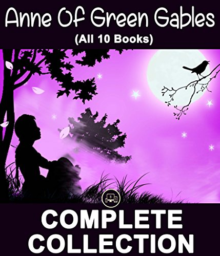 Anne Of Green Gables Collection (All 10 Books): Anne of Green Gables, Anne of Avonlea, Anne of the Island, Anne of Windy Poplars, Anne's House of Dreams, ... Novels of All Time) (English Edition)
