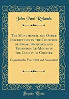 The Monumental and Other Inscriptions in the Churches of Stoak, Backford, and Thornton-Le-Moors in the County of Chester: Copied in the Year 1904 and Annotated (Classic Reprint)