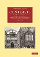 Contrasts: Or, A Parallel Between The Noble Edifices Of The Middle Ages And Corresponding Buildings Of The Present Day (Cambridge Library Collection - Art and Architecture)