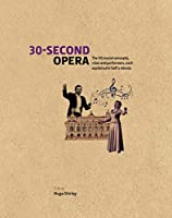 30-Second Opera: The 50 Crucial Concepts, Roles and Performers, each explained in Half a Minute (30 Second)