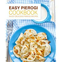 Easy Pierogi Cookbook: Enjoy Delicious Pierogi Recipes