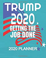 "Trump 2020 - getting The Job Done: Republican President Trump 2020 Election 2020 Weekly/Monthly Planner, Diary, Organizer for GOP Supporters: Portable 8"" x 10"" 137 Pages"