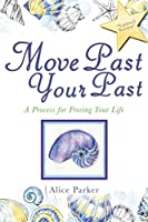 Move Past Your Past: A Process for Freeing Your Life