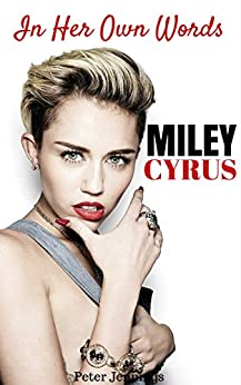 Miley Cyrus: In Her Own Words by Miley Cyrus by [Jennings, Peter]