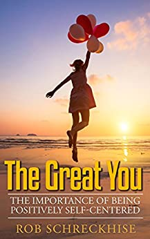 The Great You: The Importance Of Being Positively Self-Centered by [Schreckhise, Rob]