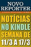 NOVO REPÓRTER - NOTÍCIAS NO KINDLE: SEMANA DE 11/3 A 17/3: As principais notícias do Brasil e do mundo. Edição da semana 11/03/2018 a 17/03/2018. (NOVO REPÓRTER SEMANAL Livro 4) (Portuguese Edition)