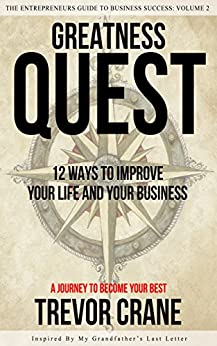 Greatness Quest - A Journey To Become Your Best: 12 Ways To Improve Your Life And Your Business (The Entrepreneurs Guide to Business Success Book 2) by [Crane, Trevor]