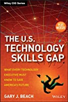 The U.S. Technology Skills Gap, + Website: What Every Technology Executive Must Know to Save America's Future (Wiley CIO)