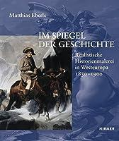 Im Spiegel Der Geschichte: Realistische Historienmalerei in Westeuropa 1830-1900