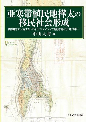 亜寒帯植民地樺太の移民社会形成: 周縁的ナショナル・アイデンティティと植民地イデオロギー (プリミエ・コレクション)