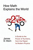 How Math Explains the World: A Guide to the Power of Numbers, from Car Repair to Modern Physics by James D. Stein Jr.(2008-04-22)