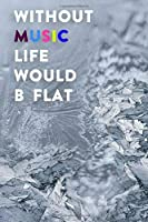 Without Music Life Would B Flat: Lined Notebook / Journal Gift, 200 Pages, 6x9, Ice grey Cover, Matte Finish Inspirational Quotes Journal, Notebook, Diary, Composition Book