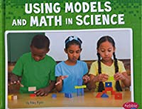 Using Models and Math in Science (Science and Engineering Practices: Pebble Plus)