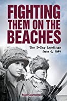 Fighting Them on the Beaches: The D-Day Landings June 6 1944