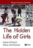 The Hidden Life of Girls: Games of Stance, Status, and Exclusion (Wiley Blackwell Studies in Discourse and Culture)