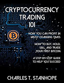Cryptocurrency Trading 101: How You Can Profit in Vastly Changing Times by [Stanhope, Charles]