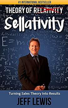 Theory of Sellativity: Turning Sales Theory Into Results (How to Create Marketing and Sales Skills for Sales People Book 1) by [Lewis, Jeff]
