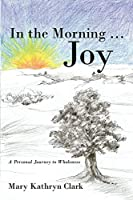 In the Morning … Joy: A Personal Journey to Wholeness