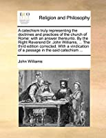 A Catechism Truly Representing the Doctrines and Practices of the Church of Rome: With an Answer Thereunto. by the Right Reverend Dr. John Williams, ... the Third Edition Corrected. with a Vindication of a Passage in the Said Catechism ...