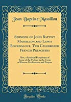 Sermons of John Baptist Massillon and Lewis Bourdaloue, Two Celebrated French Preachers: Also, a Spiritual Paraphrase of Some of the Psalms, in the Form of Devout Meditations and Prayers (Classic Reprint)