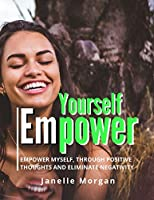 Yourself Empower: Empower Myself Through Positive Thoughts and Eliminate Negativity | Self Growth with Daily Gratitude Serve As A Guide To Enable To Realize Ourselves Better