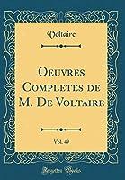 Oeuvres Completes de M. de Voltaire, Vol. 49 (Classic Reprint)