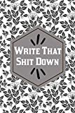 Write That Shit Down Journal: Sarcastic Quote Cover, Unique Notebook, Diary,Composition Book To Write In With Funny 6x9 Inch 120 page