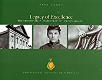 Legacy of Excellence: The Armed Forces Institute of Pathology, 1862-2011