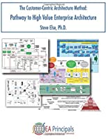 The Customer-Centric Architecture Method: Pathway to High Value Enterprise Architecture
