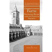 Understanding Faith (St Andrews Studies in Philosophy and Public Affairs)