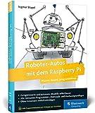 Roboter-Autos mit dem Raspberry Pi: Planen, bauen, programmieren. Programmierung und Elektronik spielerisch entdecken. Geeignet fuer Maker jeden Alters!
