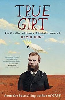 True Girt: The Unauthorised History of Australia, Volume 2 by [Hunt, David]